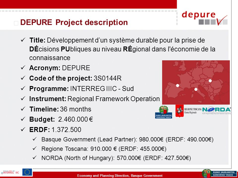 Economy and Planning Direction, Basque Government DEPURE Project description Title: Développement d'un système durable pour la prise de DÉcisions PUbliques au niveau RÉgional dans l économie de la connaissance Acronym: DEPURE Code of the project: 3S0144R Programme: INTERREG IIIC - Sud Instrument: Regional Framework Operation Timeline: 36 months Budget: 2.460.000 € ERDF: 1.372.500 Basque Government (Lead Partner): 980.000€ (ERDF: 490.000€) Regione Toscana: 910.000 € (ERDF: 455.000€) NORDA (North of Hungary): 570.000€ (ERDF: 427.500€)