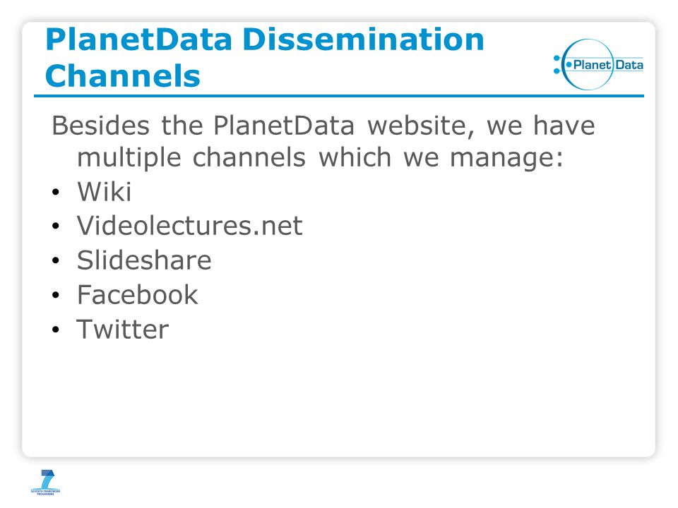 PlanetData Dissemination Channels Besides the PlanetData website, we have multiple channels which we manage: Wiki Videolectures.net Slideshare Facebook Twitter