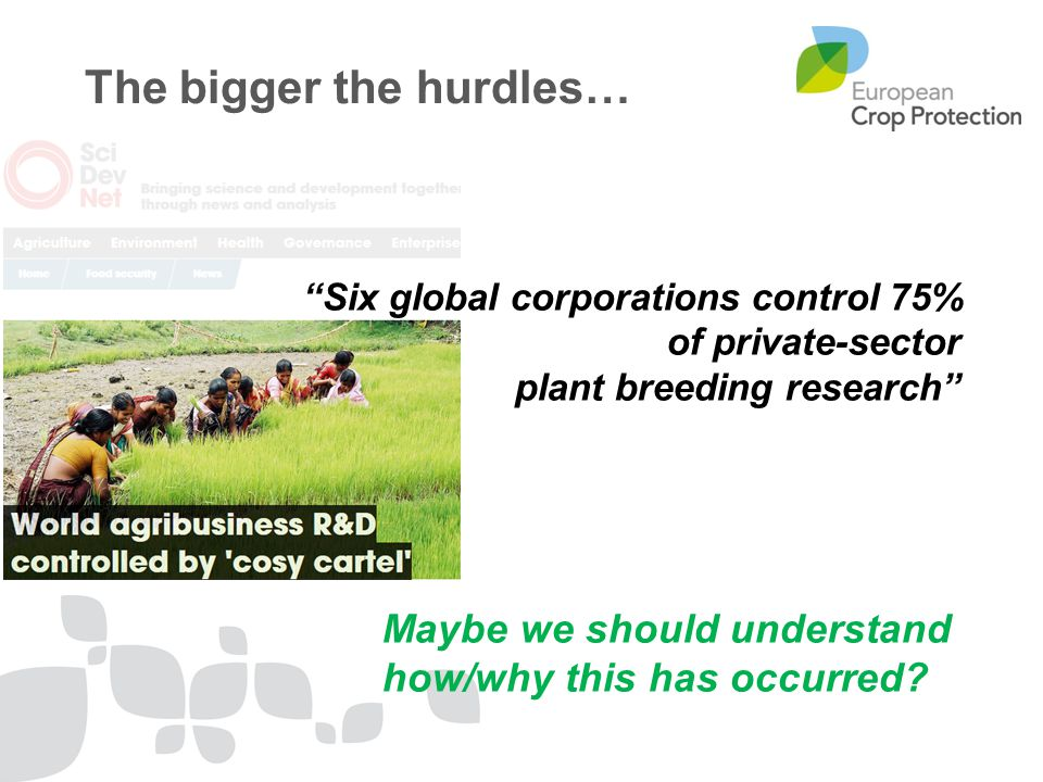 The bigger the hurdles… Six global corporations control 75% of private-sector plant breeding research Maybe we should understand how/why this has occurred