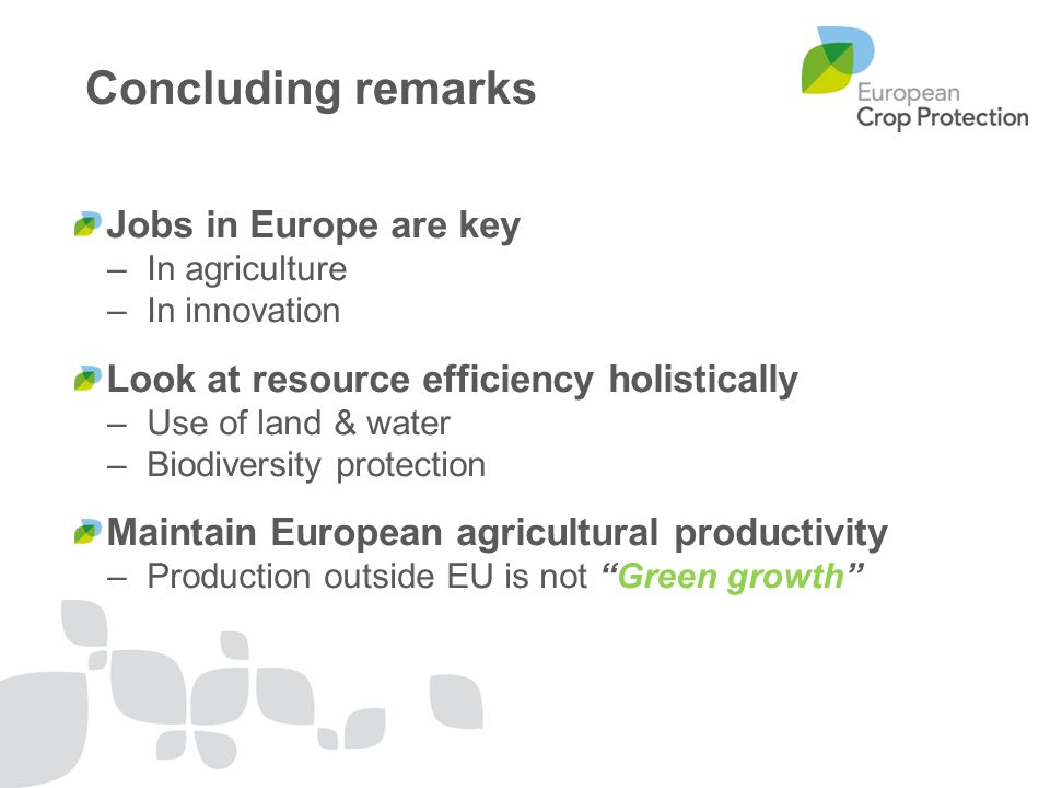 Concluding remarks Jobs in Europe are key –In agriculture –In innovation Look at resource efficiency holistically –Use of land & water –Biodiversity protection Maintain European agricultural productivity –Production outside EU is not Green growth