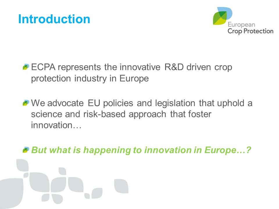 ECPA represents the innovative R&D driven crop protection industry in Europe We advocate EU policies and legislation that uphold a science and risk-based approach that foster innovation… But what is happening to innovation in Europe….