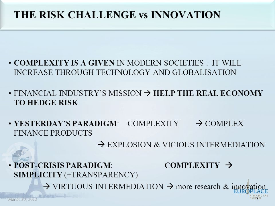 THE RISK CHALLENGE vs INNOVATION COMPLEXITY IS A GIVEN IN MODERN SOCIETIES : IT WILL INCREASE THROUGH TECHNOLOGY AND GLOBALISATION FINANCIAL INDUSTRY'S MISSION  HELP THE REAL ECONOMY TO HEDGE RISK YESTERDAY'S PARADIGM: COMPLEXITY  COMPLEX FINANCE PRODUCTS  EXPLOSION & VICIOUS INTERMEDIATION POST-CRISIS PARADIGM: COMPLEXITY  SIMPLICITY (+TRANSPARENCY)  VIRTUOUS INTERMEDIATION  more research & innovation 5 March 30, 2012