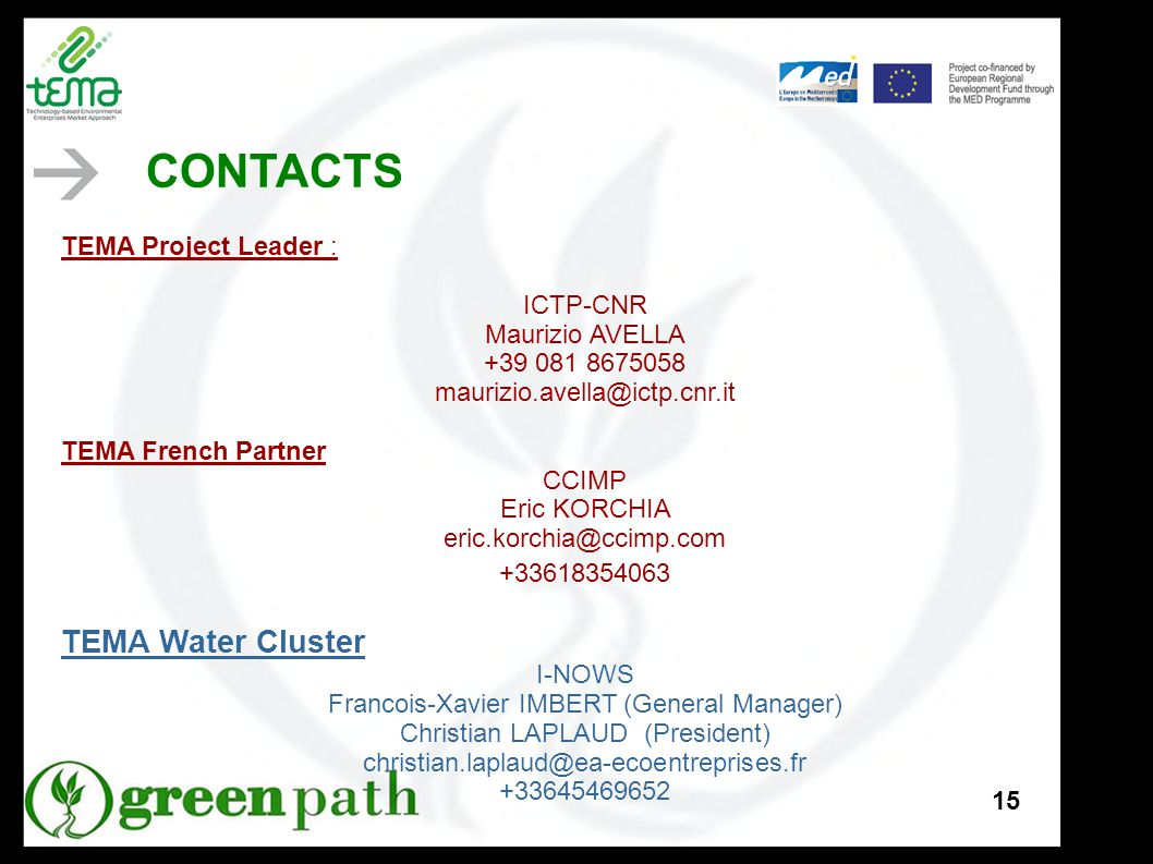 15 TEMA Project Leader : ICTP-CNR Maurizio AVELLA +39 081 8675058 maurizio.avella@ictp.cnr.it TEMA French Partner CCIMP Eric KORCHIA eric.korchia@ccimp.com +33618354063 TEMA Water Cluster I-NOWS Francois-Xavier IMBERT (General Manager) Christian LAPLAUD (President) christian.laplaud@ea-ecoentreprises.fr +33645469652 CONTACTS