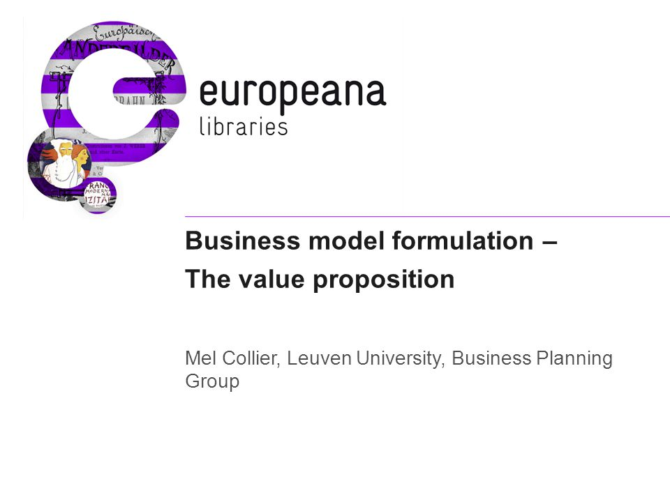 Value proposition – the heart of the Business Plan A business model is understood to be 'the rationale of how an organization creates, delivers and captures value' (Osterwalder, Pigneur 2009 via Harry Verwayen, Europeana Business Development Manager).