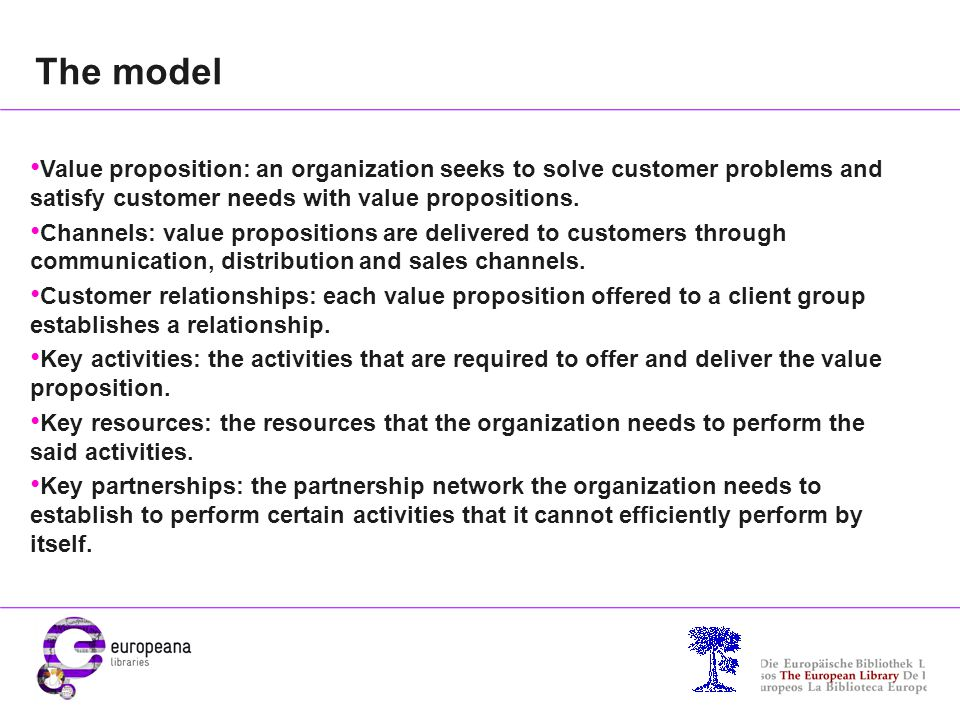 The model Value proposition: an organization seeks to solve customer problems and satisfy customer needs with value propositions. Channels: value prop