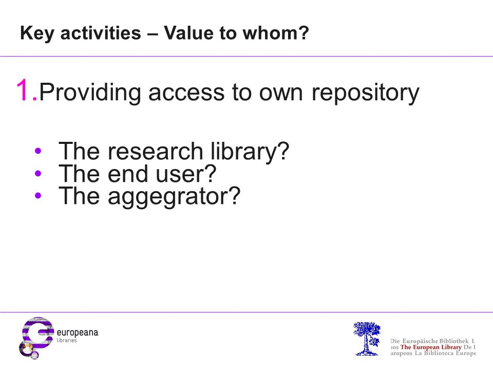 Key activities – Value to whom? 1. Providing access to own repository The research library? The end user? The aggegrator? RSS - possibility to get inf