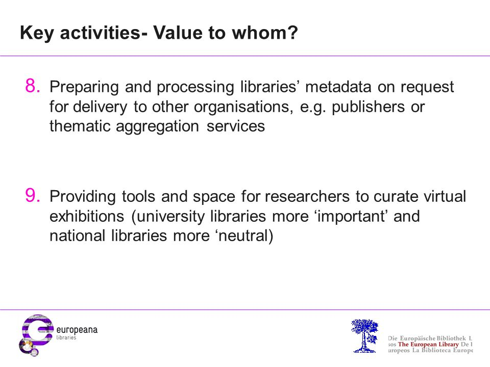 Contact for further information Martin Moyle (UCL, London, and WP2 leader) M.Moyle@ucl.ac.uk Mel Collier (KU Leuven, and Chair Business Models Group) Mel.Collier@bib.kuleuven.be Marian Lefferts (CERL and WP2) marian.lefferts@cerl.org Europeana Libraries website: http://www.europeana-libraries.eu/
