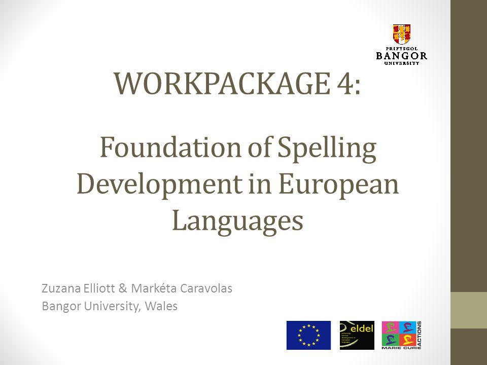 WORKPACKAGE 4: Foundation of Spelling Development in European Languages Zuzana Elliott & Markéta Caravolas Bangor University, Wales