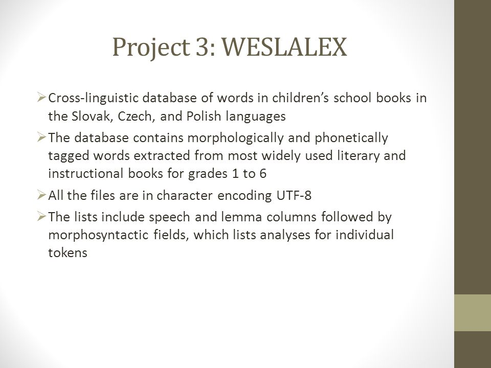 Project 3: WESLALEX  Cross-linguistic database of words in children's school books in the Slovak, Czech, and Polish languages  The database contains morphologically and phonetically tagged words extracted from most widely used literary and instructional books for grades 1 to 6  All the files are in character encoding UTF-8  The lists include speech and lemma columns followed by morphosyntactic fields, which lists analyses for individual tokens