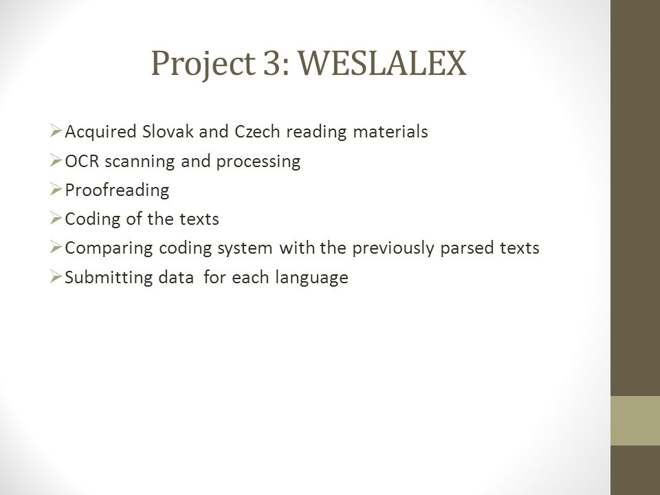 Project 3: WESLALEX  Acquired Slovak and Czech reading materials  OCR scanning and processing  Proofreading  Coding of the texts  Comparing coding system with the previously parsed texts  Submitting data for each language