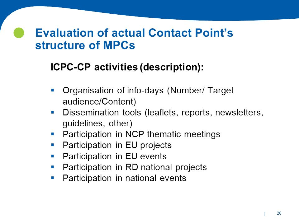 | 26 Evaluation of actual Contact Point's structure of MPCs ICPC-CP activities (description):  Organisation of info-days (Number/ Target audience/Content)  Dissemination tools (leaflets, reports, newsletters, guidelines, other)  Participation in NCP thematic meetings  Participation in EU projects  Participation in EU events  Participation in RD national projects  Participation in national events