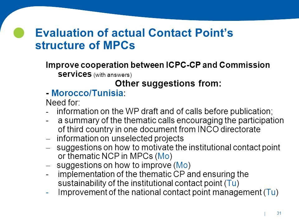 | 31 Evaluation of actual Contact Point's structure of MPCs Improve cooperation between ICPC-CP and Commission services (with answers) Other suggestions from: - Morocco/Tunisia: Need for: - information on the WP draft and of calls before publication; - a summary of the thematic calls encouraging the participation of third country in one document from INCO directorate  information on unselected projects  suggestions on how to motivate the institutional contact point or thematic NCP in MPCs (Mo)  suggestions on how to improve (Mo) - implementation of the thematic CP and ensuring the sustainability of the institutional contact point (Tu) -Improvement of the national contact point management (Tu)