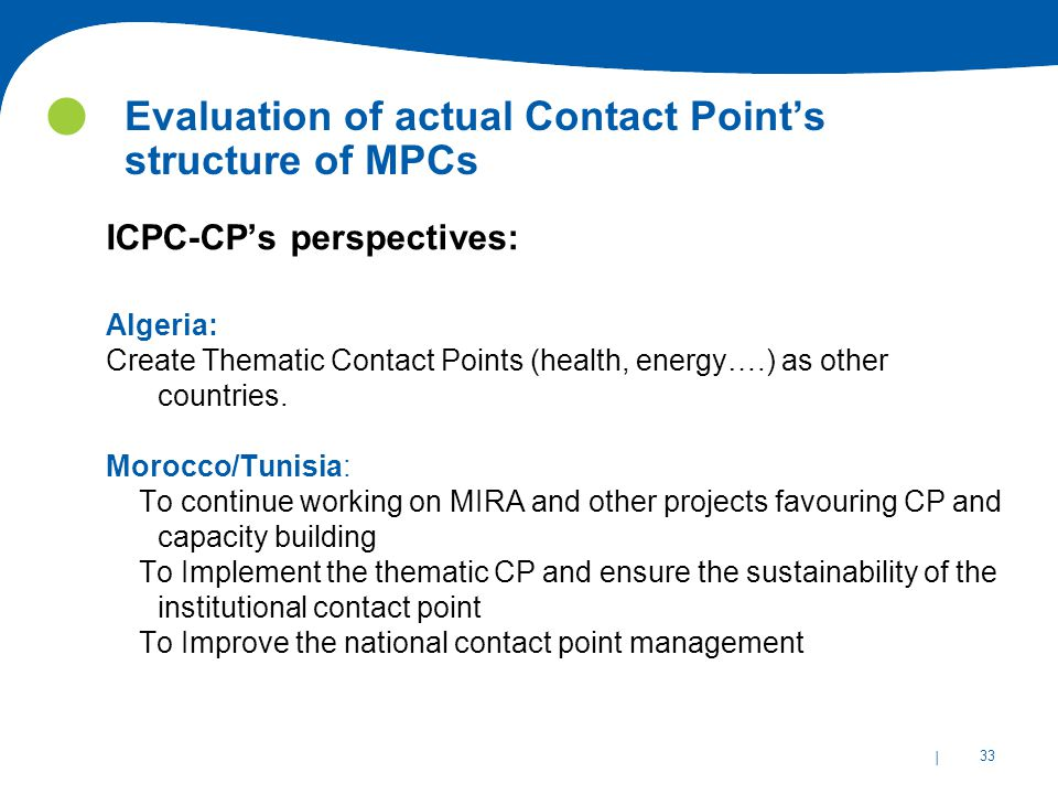 | 33 Evaluation of actual Contact Point's structure of MPCs ICPC-CP's perspectives: Algeria: Create Thematic Contact Points (health, energy….) as other countries.
