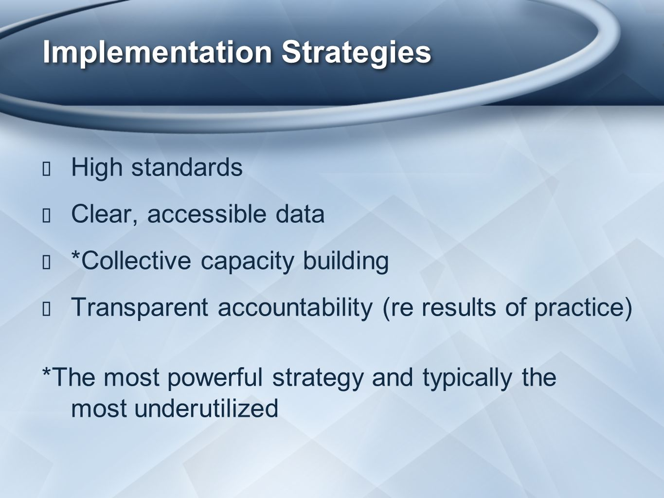 Implementation Strategies ★ High standards ★ Clear, accessible data ★ *Collective capacity building ★ Transparent accountability (re results of practice) *The most powerful strategy and typically the most underutilized
