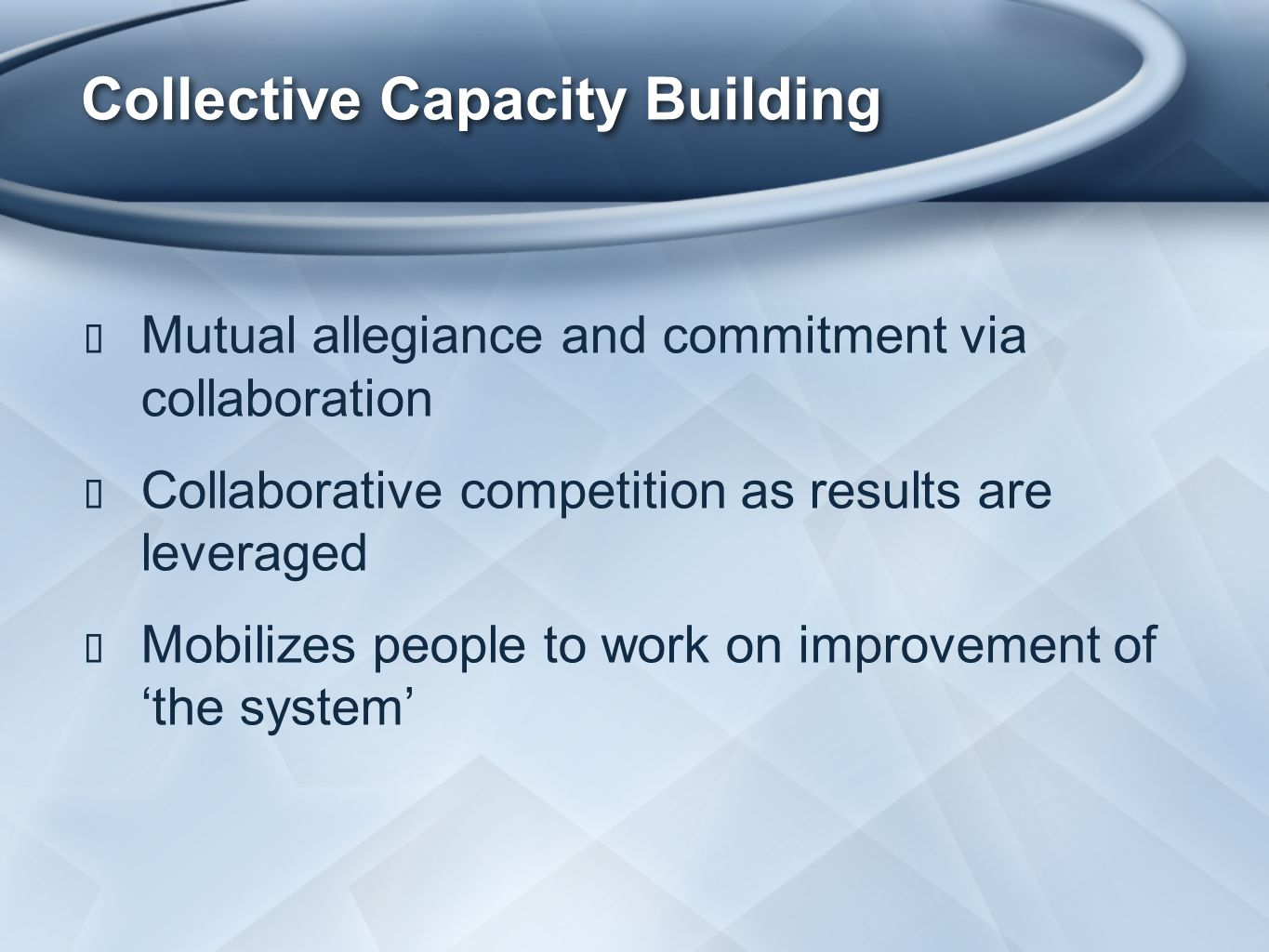 Collective Capacity Building ★ Mutual allegiance and commitment via collaboration ★ Collaborative competition as results are leveraged ★ Mobilizes people to work on improvement of 'the system'