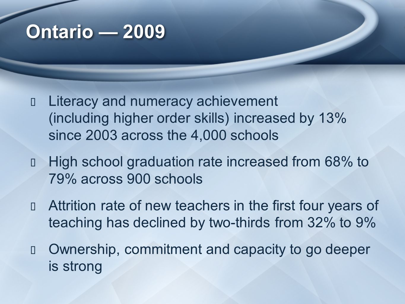 Ontario — 2009 ★ Literacy and numeracy achievement (including higher order skills) increased by 13% since 2003 across the 4,000 schools ★ High school graduation rate increased from 68% to 79% across 900 schools ★ Attrition rate of new teachers in the first four years of teaching has declined by two-thirds from 32% to 9% ★ Ownership, commitment and capacity to go deeper is strong