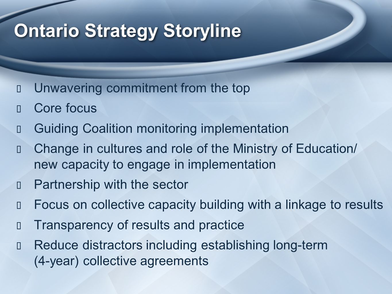Ontario Strategy Storyline ★ Unwavering commitment from the top ★ Core focus ★ Guiding Coalition monitoring implementation ★ Change in cultures and role of the Ministry of Education/ new capacity to engage in implementation ★ Partnership with the sector ★ Focus on collective capacity building with a linkage to results ★ Transparency of results and practice ★ Reduce distractors including establishing long-term (4-year) collective agreements