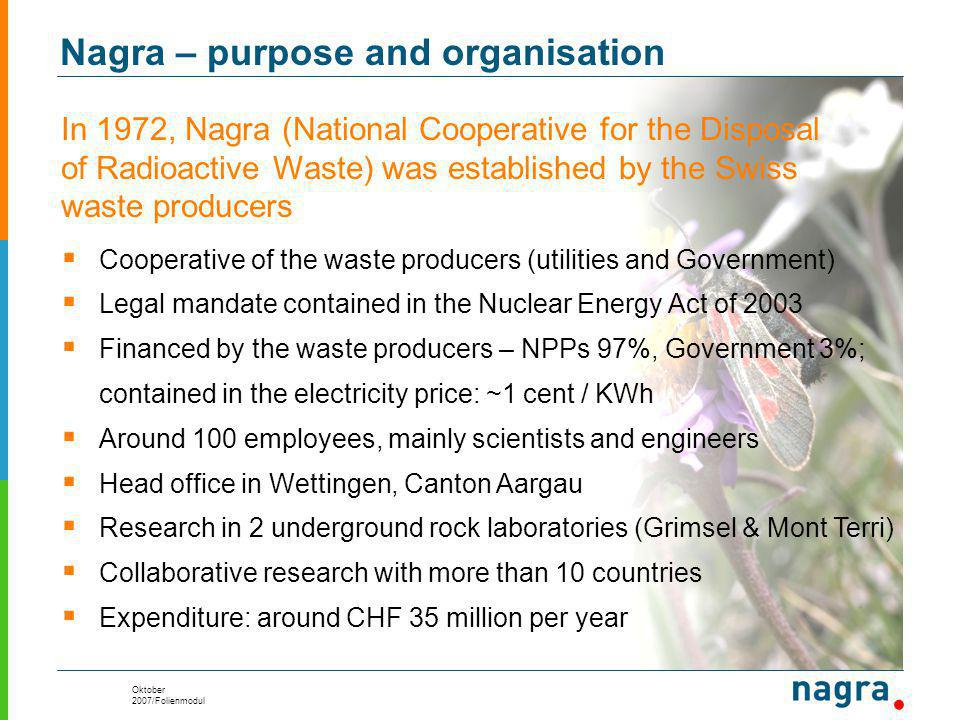 Oktober 2007/Folienmodul Nagra – purpose and organisation  Cooperative of the waste producers (utilities and Government)  Legal mandate contained in the Nuclear Energy Act of 2003  Financed by the waste producers – NPPs 97%, Government 3%; contained in the electricity price: ~1 cent / KWh  Around 100 employees, mainly scientists and engineers  Head office in Wettingen, Canton Aargau  Research in 2 underground rock laboratories (Grimsel & Mont Terri)  Collaborative research with more than 10 countries  Expenditure: around CHF 35 million per year In 1972, Nagra (National Cooperative for the Disposal of Radioactive Waste) was established by the Swiss waste producers