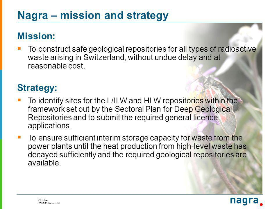 Oktober 2007/Folienmodul Nagra – mission and strategy Mission:  To construct safe geological repositories for all types of radioactive waste arising in Switzerland, without undue delay and at reasonable cost.