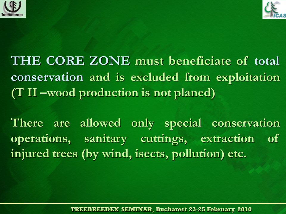 TREEBREEDEX SEMINAR, Bucharest 23-25 February 2010 TREEBREEDEX SEMINAR, Bucharest 23-25 February 2010 THE CORE ZONE must beneficiate of total conservation and is excluded from exploitation (T II –wood production is not planed) There are allowed only special conservation operations, sanitary cuttings, extraction of injured trees (by wind, isects, pollution) etc.