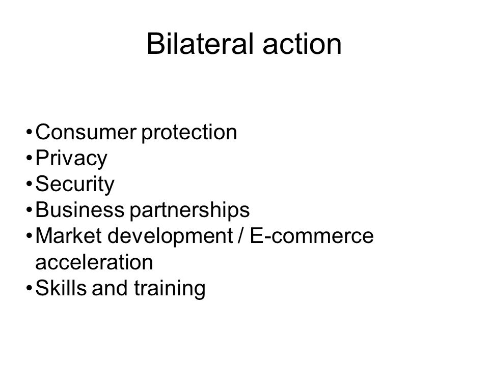 Bilateral action Consumer protection Privacy Security Business partnerships Market development / E-commerce acceleration Skills and training