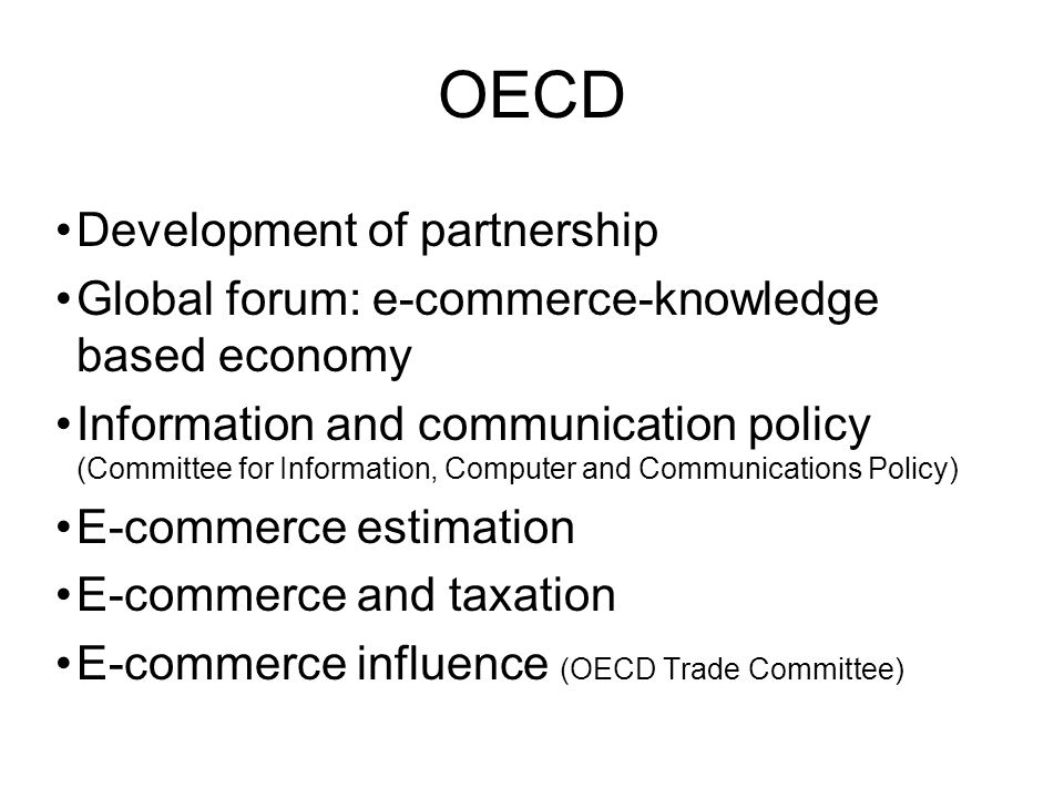 OECD Development of partnership Global forum: e-commerce-knowledge based economy Information and communication policy (Committee for Information, Computer and Communications Policy) E-commerce estimation E-commerce and taxation E-commerce influence (OECD Trade Committee)