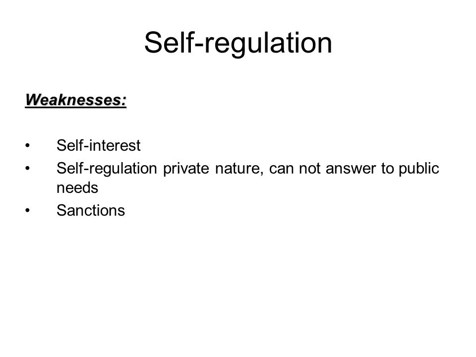 Self-regulation Weaknesses: Self-interest Self-regulation private nature, can not answer to public needs Sanctions