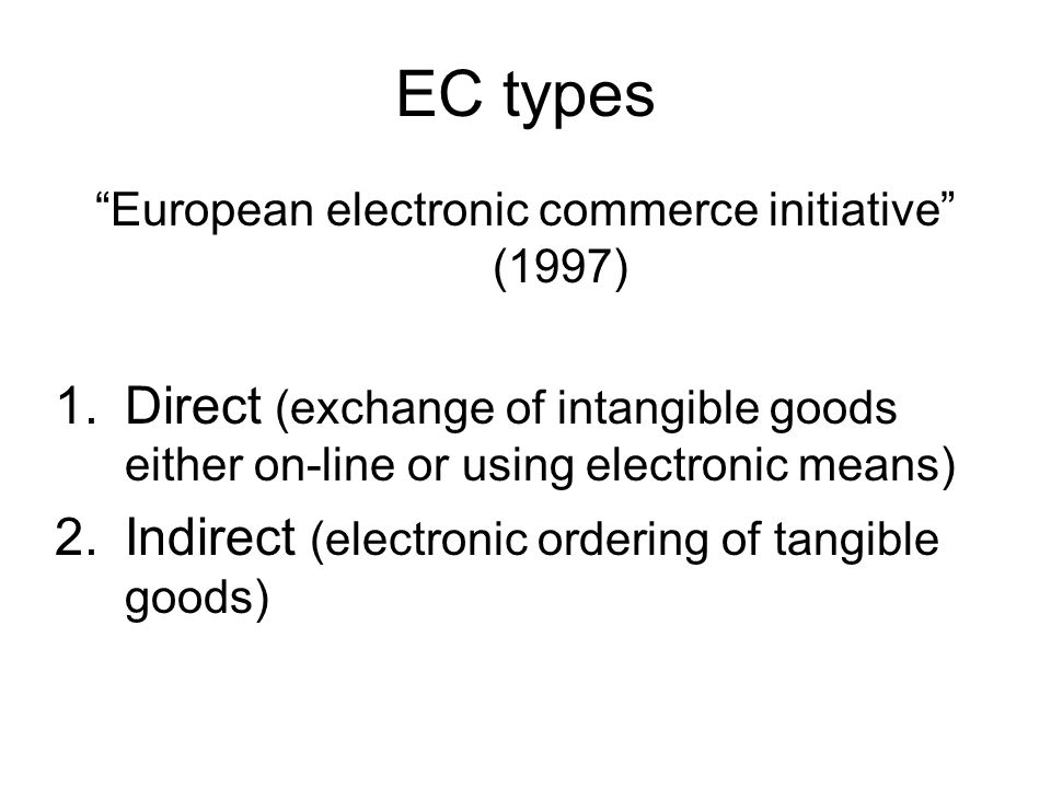 EC types European electronic commerce initiative (1997) 1.Direct (exchange of intangible goods either on-line or using electronic means) 2.Indirect (electronic ordering of tangible goods)