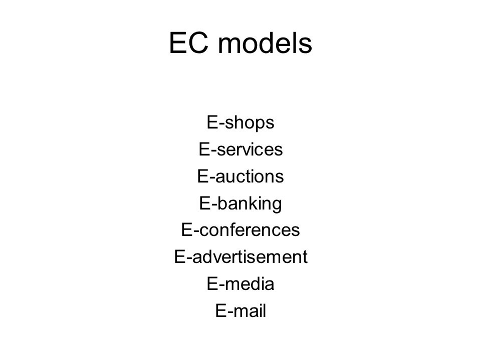 EC models E-shops E-services E-auctions E-banking E-conferences E-advertisement E-media E-mail