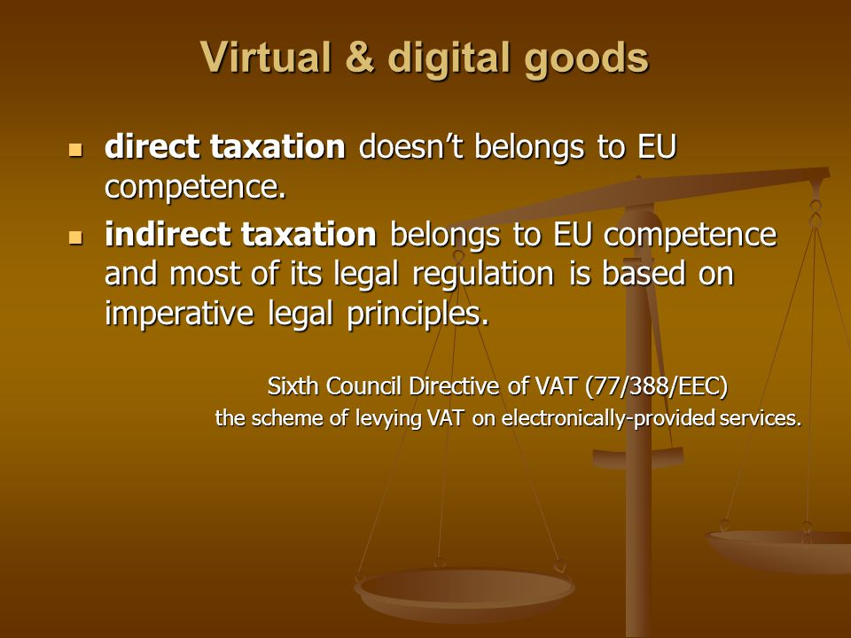 Virtual & digital goods direct taxation doesn't belongs to EU competence. direct taxation doesn't belongs to EU competence. indirect taxation belongs