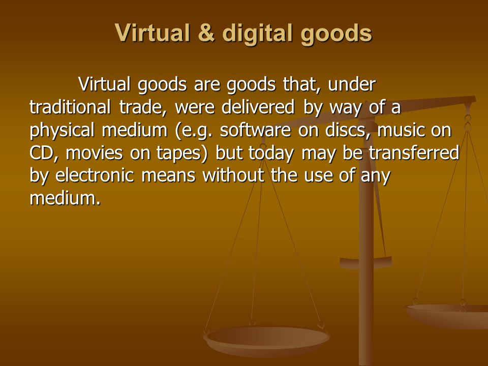 Virtual & digital goods Virtual goods are goods that, under traditional trade, were delivered by way of a physical medium (e.g. software on discs, mus