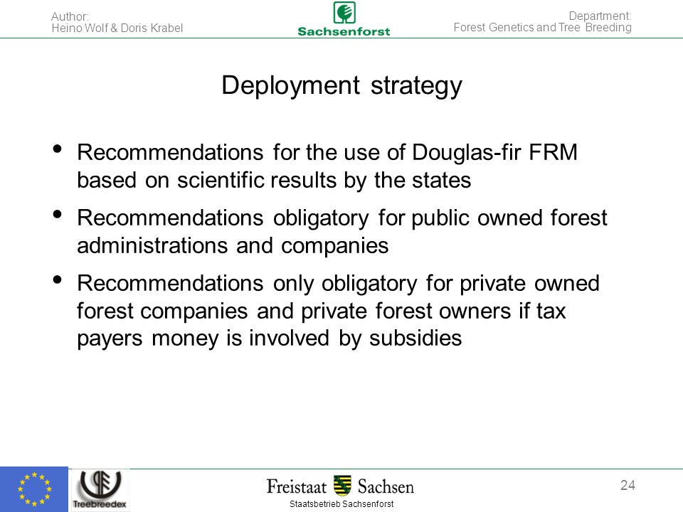 Staatsbetrieb Sachsenforst Author: Heino Wolf & Doris Krabel 24 Department: Forest Genetics and Tree Breeding Deployment strategy Recommendations for the use of Douglas-fir FRM based on scientific results by the states Recommendations obligatory for public owned forest administrations and companies Recommendations only obligatory for private owned forest companies and private forest owners if tax payers money is involved by subsidies