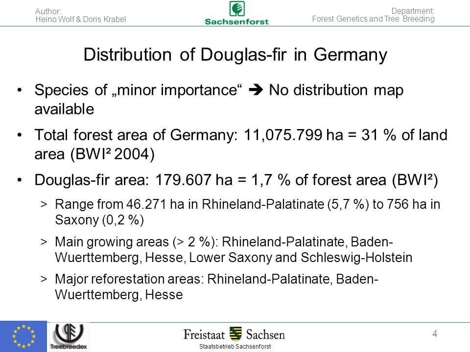 "Staatsbetrieb Sachsenforst Author: Heino Wolf & Doris Krabel 4 Department: Forest Genetics and Tree Breeding Distribution of Douglas-fir in Germany Species of ""minor importance  No distribution map available Total forest area of Germany: 11,075.799 ha = 31 % of land area (BWI² 2004) Douglas-fir area: 179.607 ha = 1,7 % of forest area (BWI²) >Range from 46.271 ha in Rhineland-Palatinate (5,7 %) to 756 ha in Saxony (0,2 %) >Main growing areas (> 2 %): Rhineland-Palatinate, Baden- Wuerttemberg, Hesse, Lower Saxony and Schleswig-Holstein >Major reforestation areas: Rhineland-Palatinate, Baden- Wuerttemberg, Hesse"