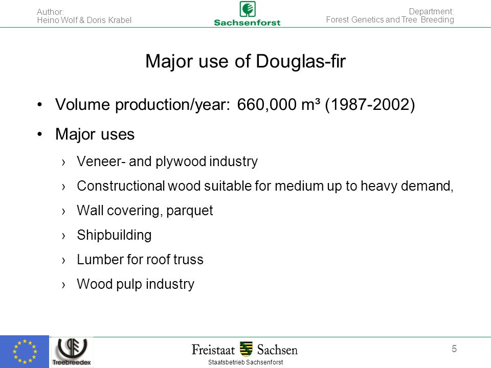 Staatsbetrieb Sachsenforst Author: Heino Wolf & Doris Krabel 5 Department: Forest Genetics and Tree Breeding Major use of Douglas-fir Volume production/year: 660,000 m³ (1987-2002) Major uses ›Veneer- and plywood industry ›Constructional wood suitable for medium up to heavy demand, ›Wall covering, parquet ›Shipbuilding ›Lumber for roof truss ›Wood pulp industry