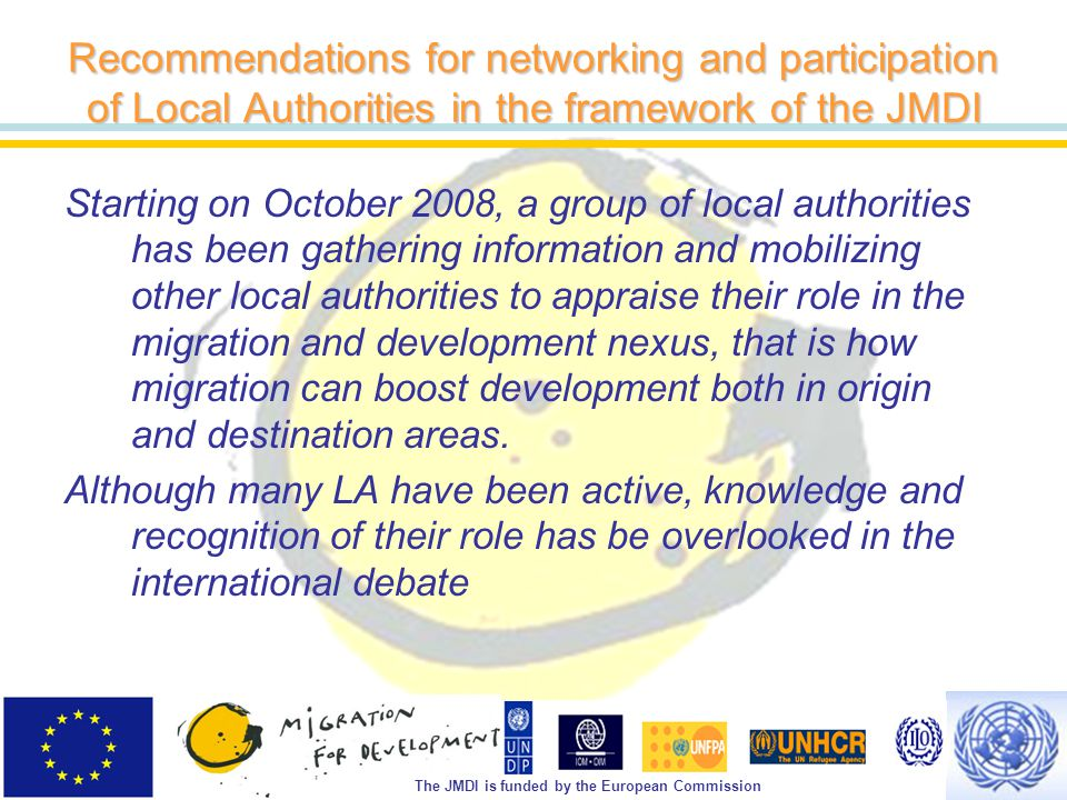 The JMDI is funded by the European Commission Recommendations for networking and participation of Local Authorities in the framework of the JMDI Starting on October 2008, a group of local authorities has been gathering information and mobilizing other local authorities to appraise their role in the migration and development nexus, that is how migration can boost development both in origin and destination areas.
