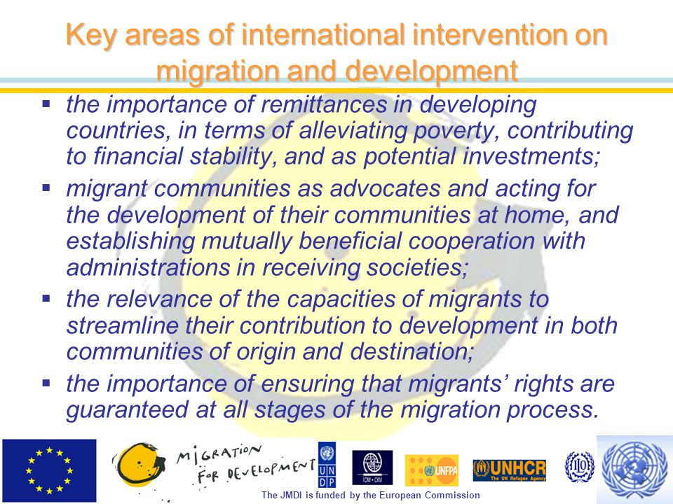 The JMDI is funded by the European Commission Key areas of international intervention on migration and development  the importance of remittances in developing countries, in terms of alleviating poverty, contributing to financial stability, and as potential investments;  migrant communities as advocates and acting for the development of their communities at home, and establishing mutually beneficial cooperation with administrations in receiving societies;  the relevance of the capacities of migrants to streamline their contribution to development in both communities of origin and destination;  the importance of ensuring that migrants' rights are guaranteed at all stages of the migration process.