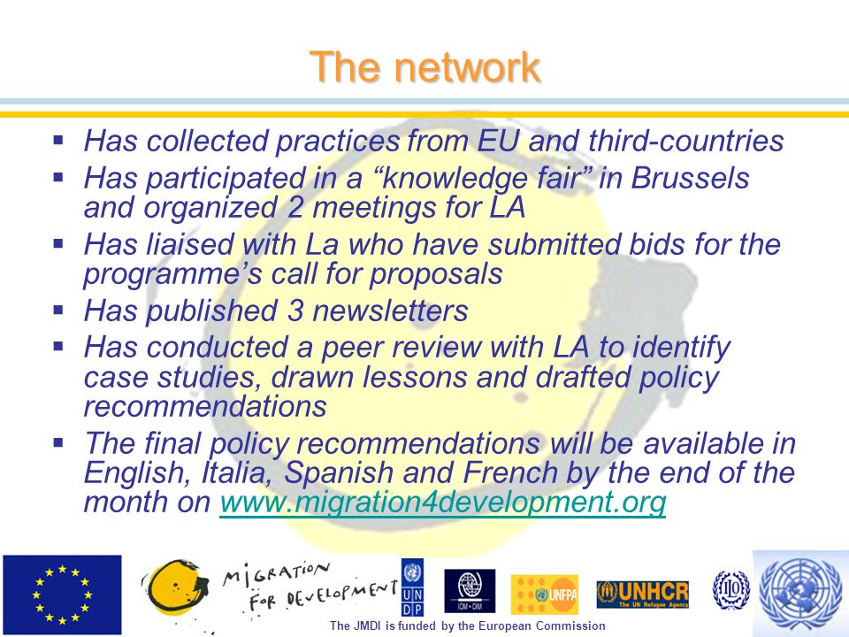 The JMDI is funded by the European Commission The network  Has collected practices from EU and third-countries  Has participated in a knowledge fair in Brussels and organized 2 meetings for LA  Has liaised with La who have submitted bids for the programme's call for proposals  Has published 3 newsletters  Has conducted a peer review with LA to identify case studies, drawn lessons and drafted policy recommendations  The final policy recommendations will be available in English, Italia, Spanish and French by the end of the month on www.migration4development.orgwww.migration4development.org