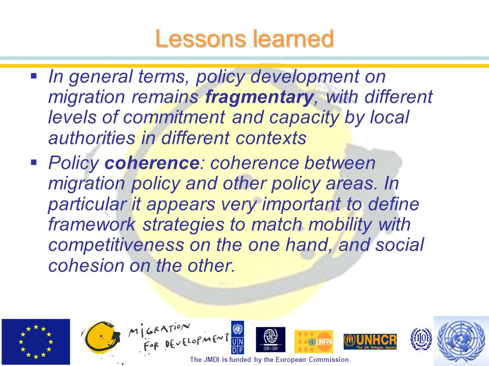 The JMDI is funded by the European Commission Lessons learned  In general terms, policy development on migration remains fragmentary, with different levels of commitment and capacity by local authorities in different contexts  Policy coherence: coherence between migration policy and other policy areas.