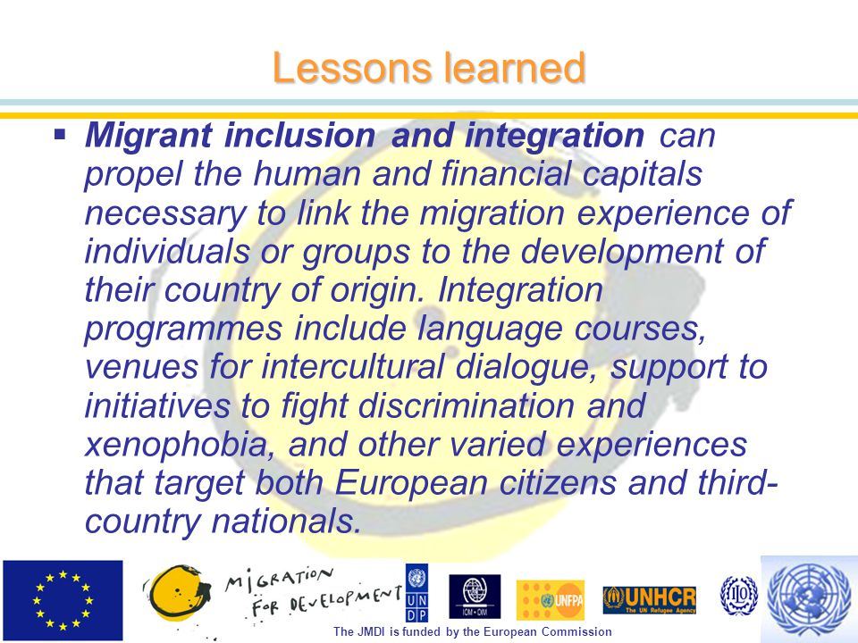 The JMDI is funded by the European Commission Lessons learned  Migrant inclusion and integration can propel the human and financial capitals necessary to link the migration experience of individuals or groups to the development of their country of origin.