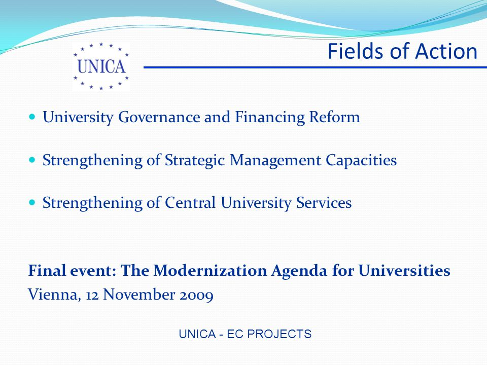 UNICA - EC PROJECTS Fields of Action University Governance and Financing Reform Strengthening of Strategic Management Capacities Strengthening of Central University Services Final event: The Modernization Agenda for Universities Vienna, 12 November 2009