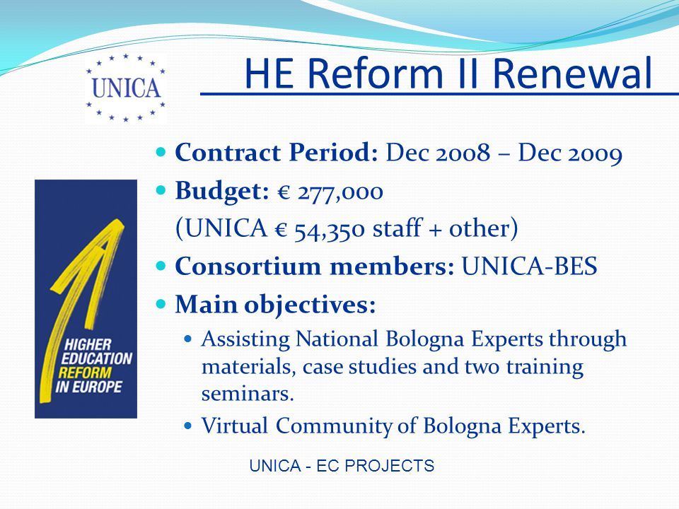UNICA - EC PROJECTS HE Reform II Renewal Contract Period: Dec 2008 – Dec 2009 Budget: € 277,000 (UNICA € 54,350 staff + other) Consortium members: UNICA-BES Main objectives: Assisting National Bologna Experts through materials, case studies and two training seminars.