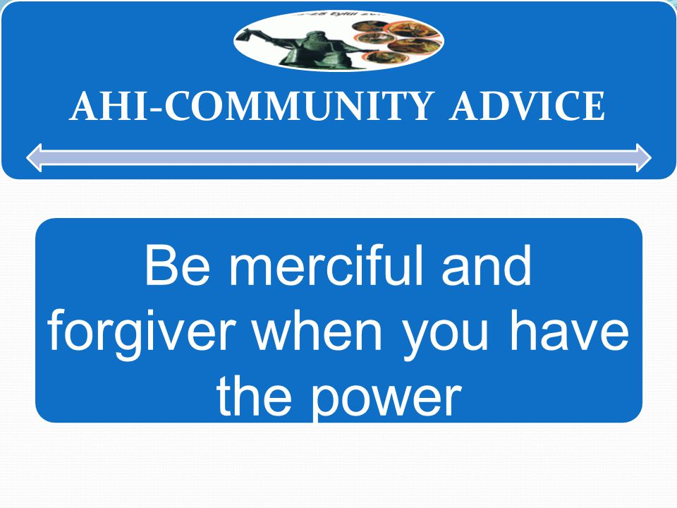 AHİ-COMMUNITY ADVICE AHI-COMMUNITY ADVICE Be merciful and forgiver when you have the power