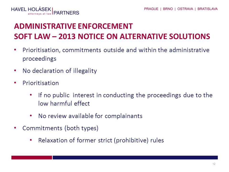Prioritisation, commitments outside and within the administrative proceedings No declaration of illegality Prioritisation If no public interest in conducting the proceedings due to the low harmful effect No review available for complainants Commitments (both types) Relaxation of former strict (prohibitive) rules ADMINISTRATIVE ENFORCEMENT SOFT LAW – 2013 NOTICE ON ALTERNATIVE SOLUTIONS 12