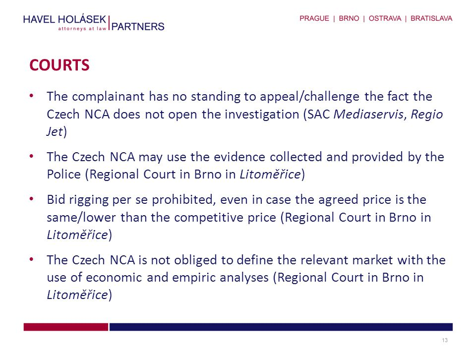 The complainant has no standing to appeal/challenge the fact the Czech NCA does not open the investigation (SAC Mediaservis, Regio Jet) The Czech NCA may use the evidence collected and provided by the Police (Regional Court in Brno in Litoměřice) Bid rigging per se prohibited, even in case the agreed price is the same/lower than the competitive price (Regional Court in Brno in Litoměřice) The Czech NCA is not obliged to define the relevant market with the use of economic and empiric analyses (Regional Court in Brno in Litoměřice) COURTS 13