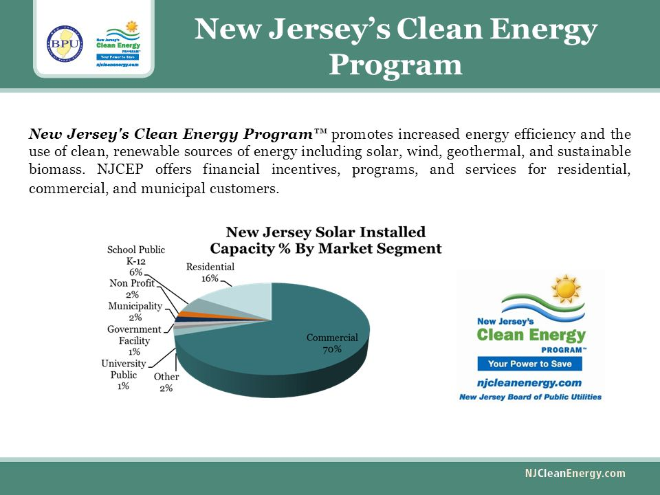 New Jersey's Clean Energy Program New Jersey s Clean Energy Program™ promotes increased energy efficiency and the use of clean, renewable sources of energy including solar, wind, geothermal, and sustainable biomass.