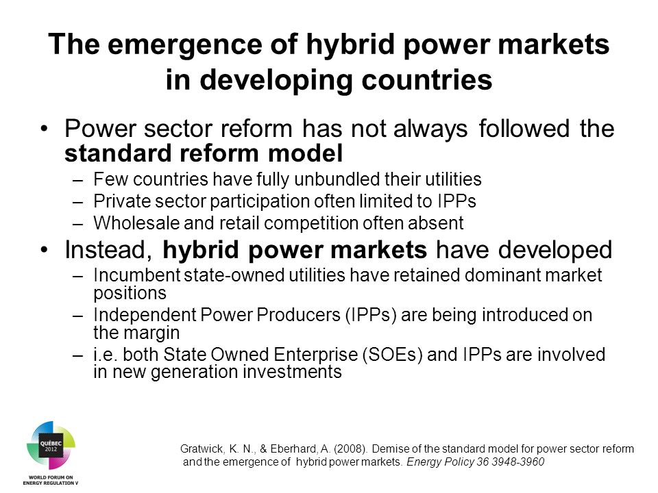 The emergence of hybrid power markets in developing countries Power sector reform has not always followed the standard reform model –Few countries have fully unbundled their utilities –Private sector participation often limited to IPPs –Wholesale and retail competition often absent Instead, hybrid power markets have developed –Incumbent state-owned utilities have retained dominant market positions –Independent Power Producers (IPPs) are being introduced on the margin –i.e.