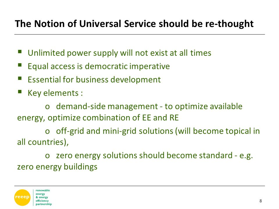 The Notion of Universal Service should be re-thought  Unlimited power supply will not exist at all times  Equal access is democratic imperative  Essential for business development  Key elements : o demand-side management - to optimize available energy, optimize combination of EE and RE o off-grid and mini-grid solutions (will become topical in all countries), o zero energy solutions should become standard - e.g.