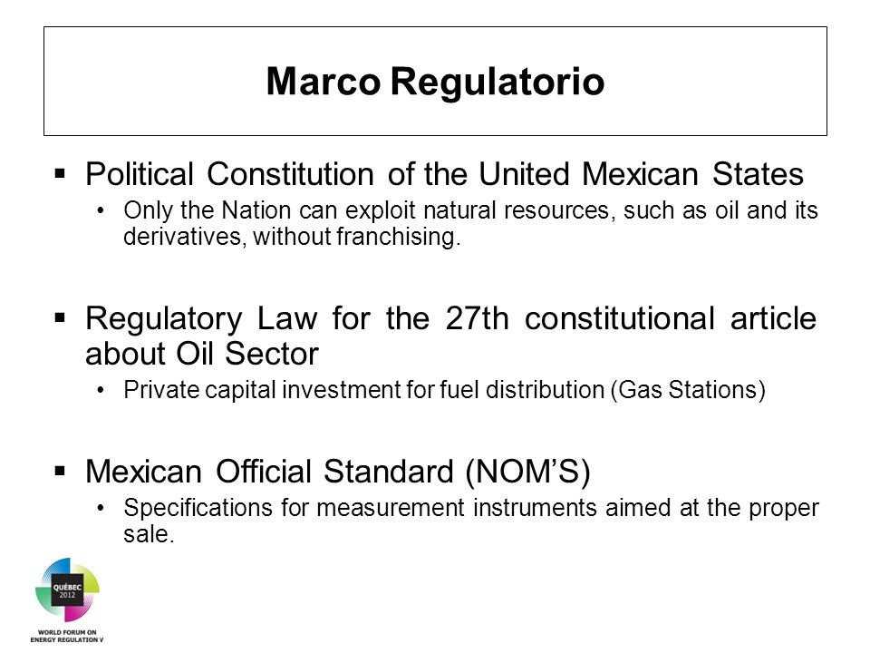 Marco Regulatorio  Political Constitution of the United Mexican States Only the Nation can exploit natural resources, such as oil and its derivatives, without franchising.