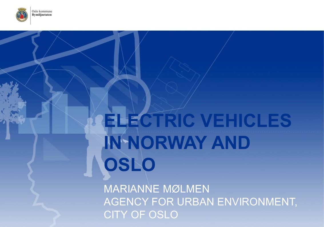 ELECTRIC VEHICLES IN NORWAY AND OSLO MARIANNE MØLMEN AGENCY FOR URBAN ENVIRONMENT, CITY OF OSLO