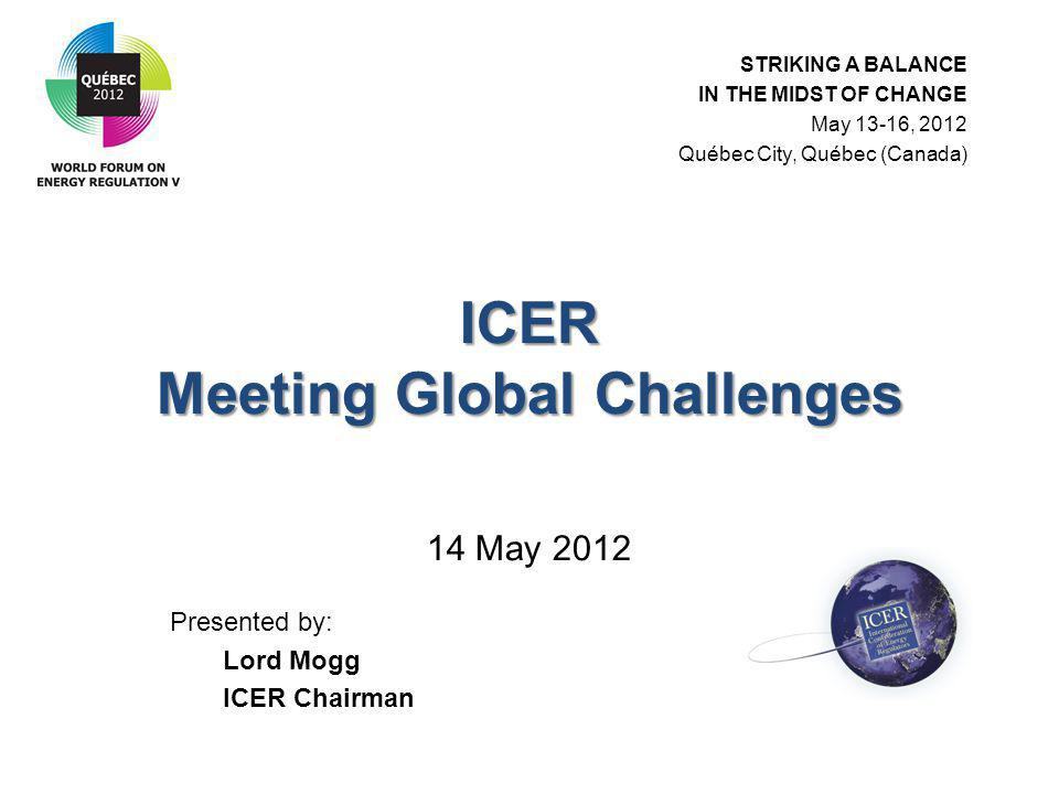 ICER Meeting Global Challenges ICER Meeting Global Challenges 14 May 2012 Presented by: Lord Mogg ICER Chairman STRIKING A BALANCE IN THE MIDST OF CHANGE May 13-16, 2012 Québec City, Québec (Canada)